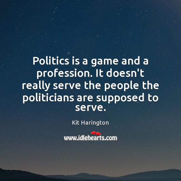 Politics is a game and a profession. It doesn't really serve the Image