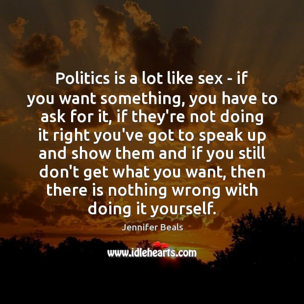 Politics is a lot like sex – if you want something, you Jennifer Beals Picture Quote