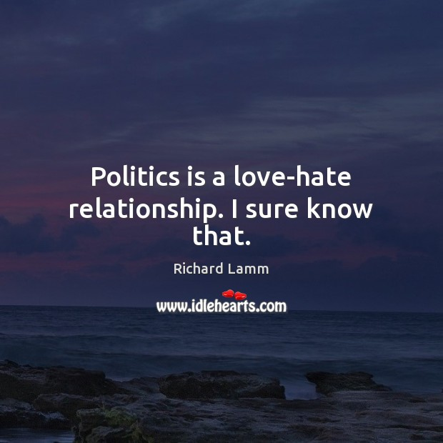 Politics is a love-hate relationship. I sure know that. Image