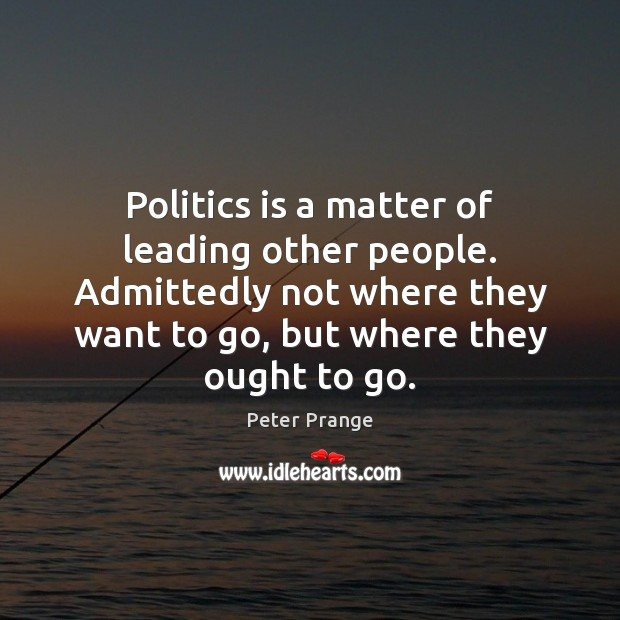 Politics is a matter of leading other people. Admittedly not where they Image