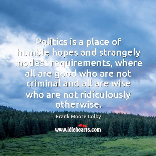 Politics is a place of humble hopes and strangely modest requirements Image