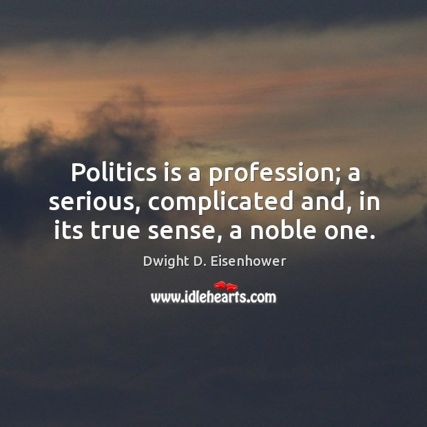 Image, Politics is a profession; a serious, complicated and, in its true sense, a noble one.