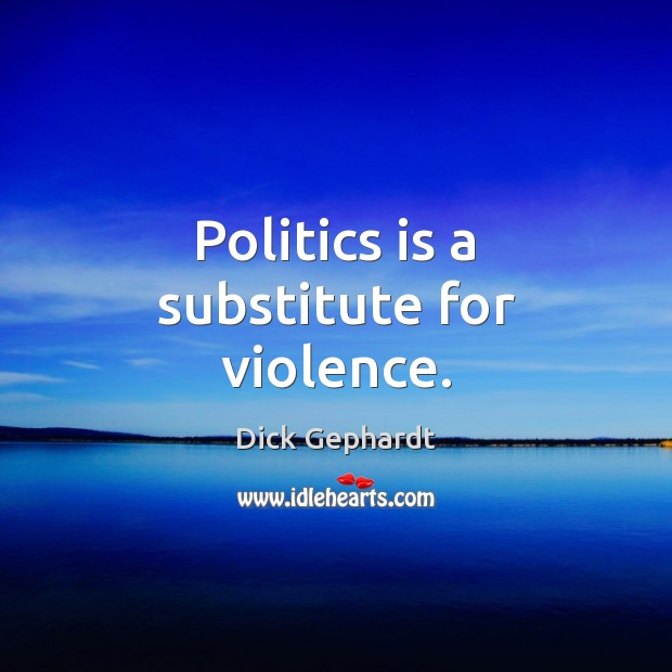 Image, Politics is a substitute for violence.