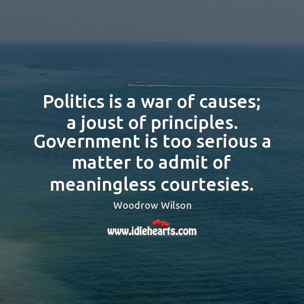 Image, Politics is a war of causes; a joust of principles. Government is