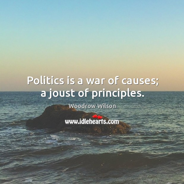 Image, Politics is a war of causes; a joust of principles.