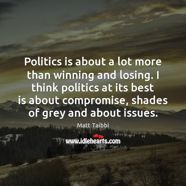 Image, Politics is about a lot more than winning and losing. I think