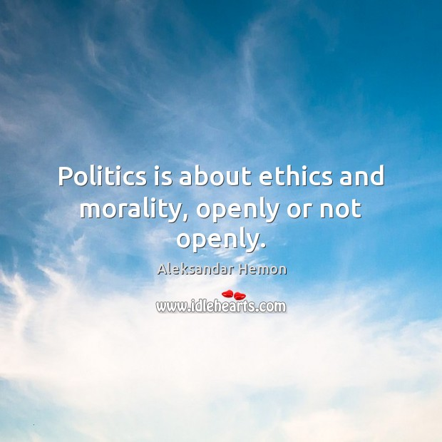 Image, Politics is about ethics and morality, openly or not openly.