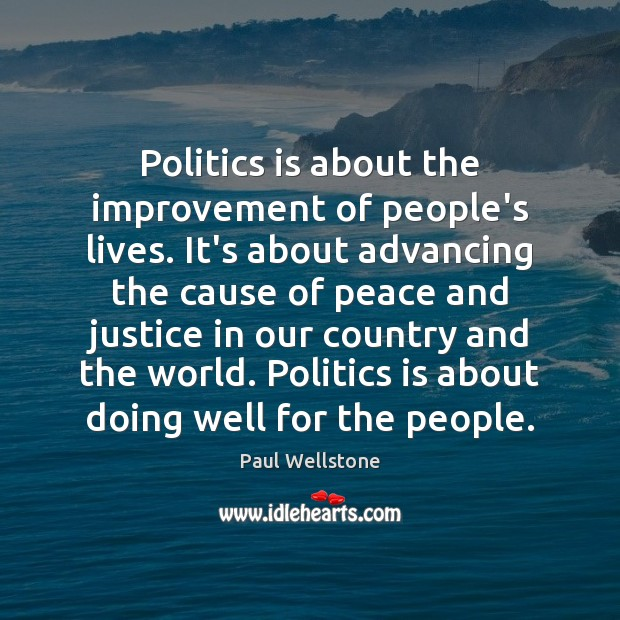 Politics is about the improvement of people's lives. It's about advancing the Paul Wellstone Picture Quote