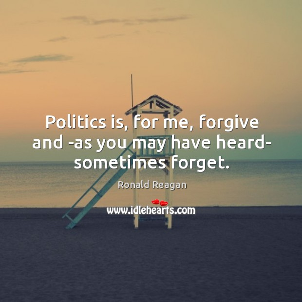 Image, Politics is, for me, forgive and -as you may have heard- sometimes forget.