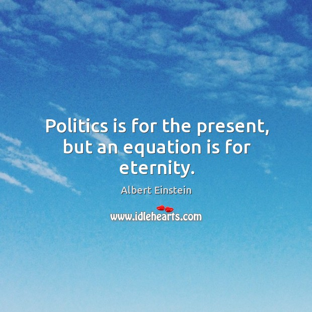Image, Politics is for the present, but an equation is for eternity.