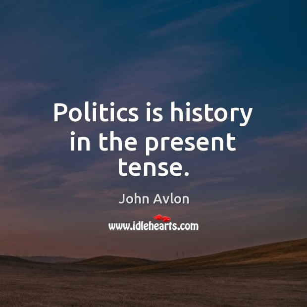 Politics is history in the present tense. John Avlon Picture Quote
