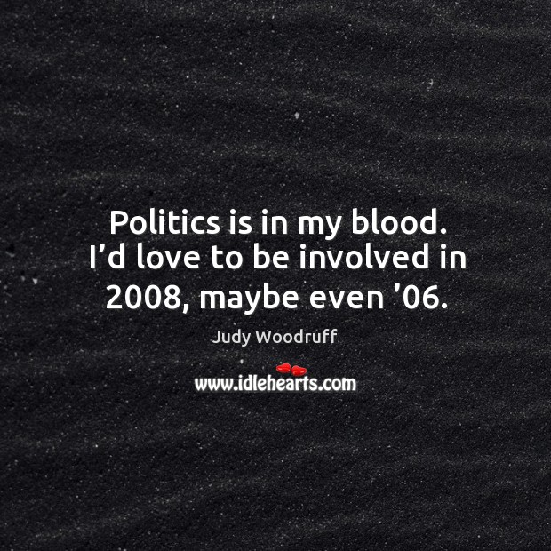 Politics is in my blood. I'd love to be involved in 2008, maybe even '06. Image