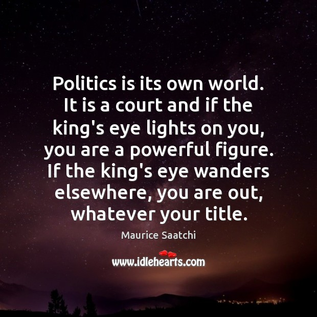 Politics is its own world. It is a court and if the Image