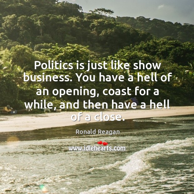 Image, Politics is just like show business. You have a hell of an opening, coast for a while, and then have a hell of a close.
