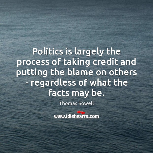 Politics is largely the process of taking credit and putting the blame Thomas Sowell Picture Quote