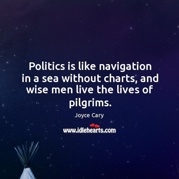 Politics is like navigation in a sea without charts, and wise men Joyce Cary Picture Quote