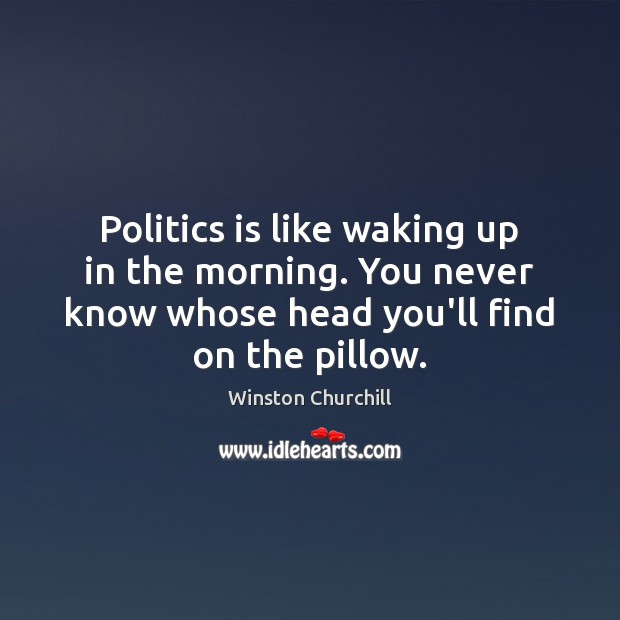 Image, Politics is like waking up in the morning. You never know whose