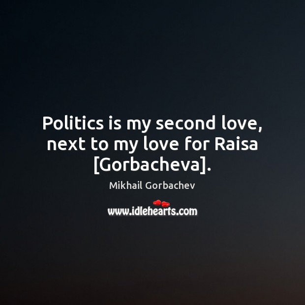 Image, Politics is my second love, next to my love for Raisa [Gorbacheva].