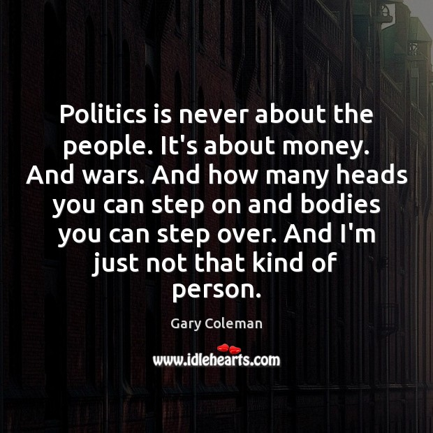 Politics is never about the people. It's about money. And wars. And Image
