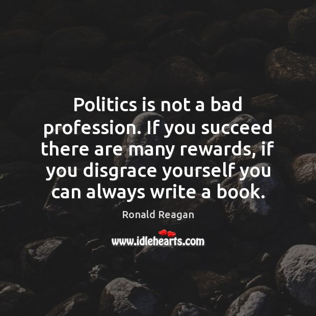 Politics is not a bad profession. If you succeed there are many Image