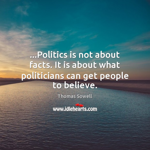 …Politics is not about facts. It is about what politicians can get people to believe. Thomas Sowell Picture Quote