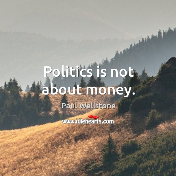 Politics is not about money. Paul Wellstone Picture Quote