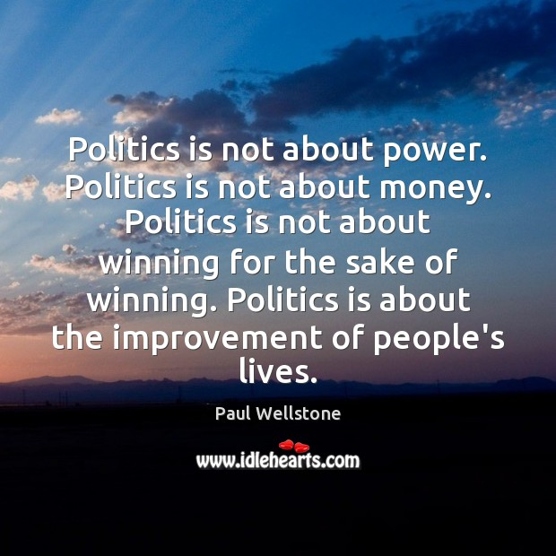 Politics is not about power. Politics is not about money. Politics is Paul Wellstone Picture Quote