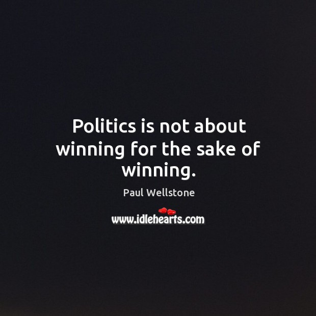 Politics is not about winning for the sake of winning. Paul Wellstone Picture Quote