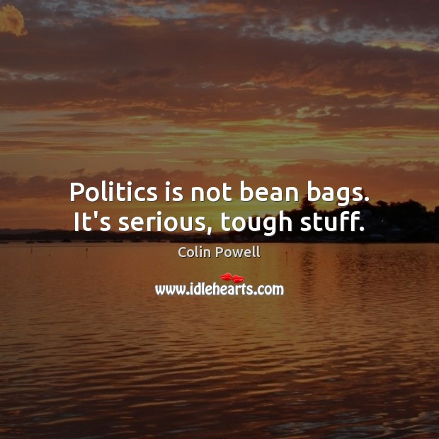 Image, Politics is not bean bags. It's serious, tough stuff.