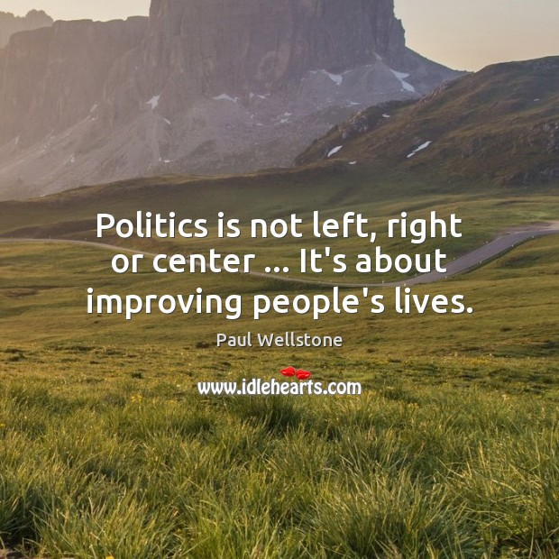 Politics is not left, right or center … It's about improving people's lives. Paul Wellstone Picture Quote