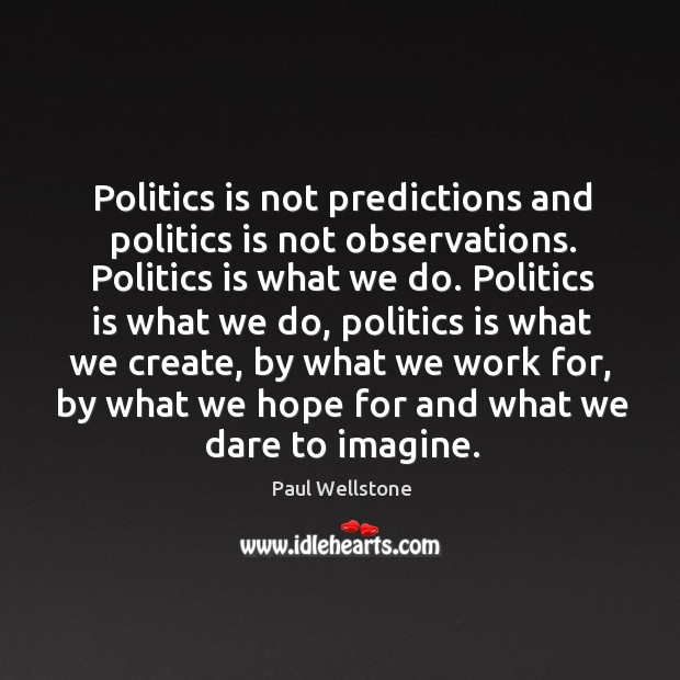 Politics is not predictions and politics is not observations. Paul Wellstone Picture Quote