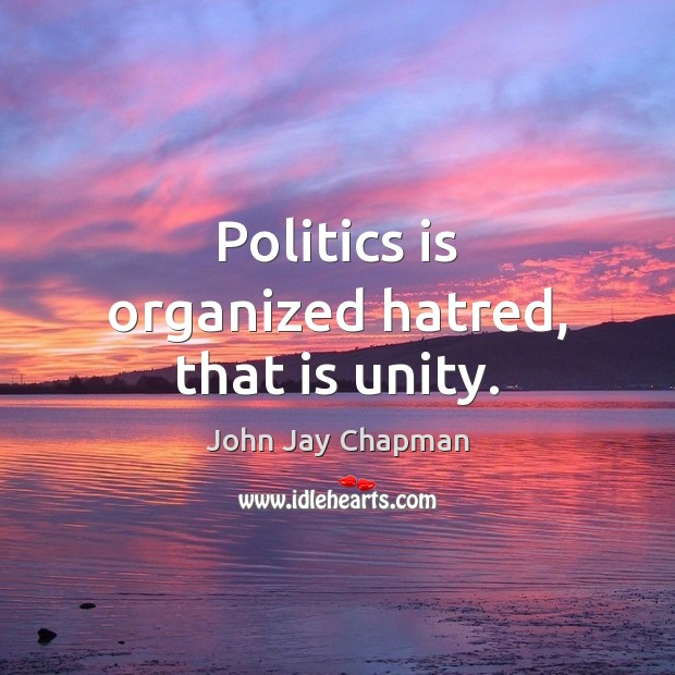 John Jay Chapman Picture Quote image saying: Politics is organized hatred, that is unity.