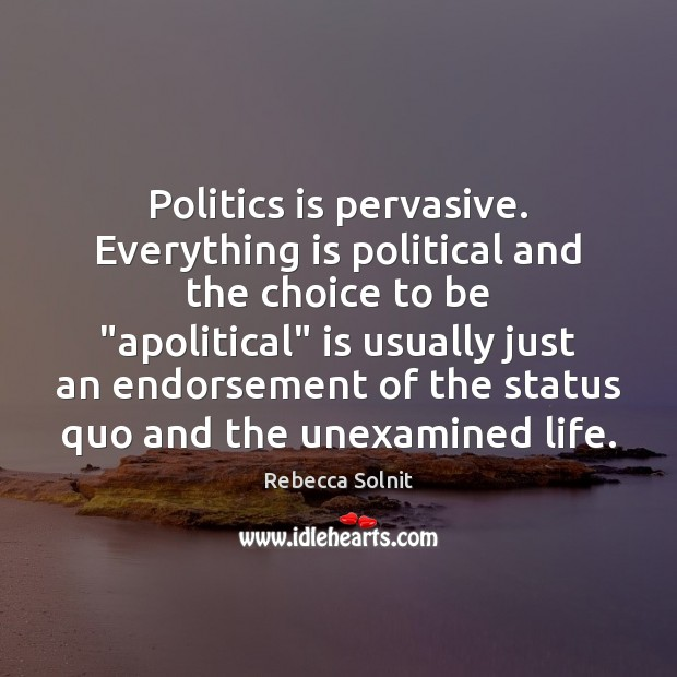 "Image, Politics is pervasive. Everything is political and the choice to be ""apolitical"""