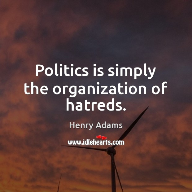 Politics is simply the organization of hatreds. Henry Adams Picture Quote