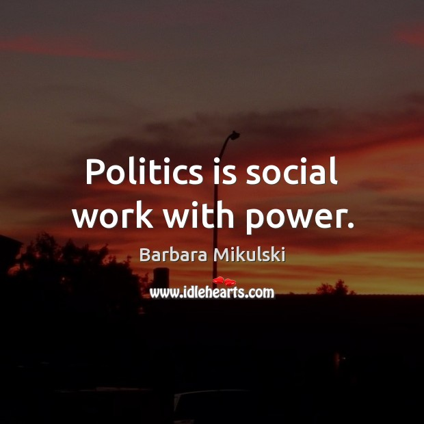 Politics is social work with power. Barbara Mikulski Picture Quote