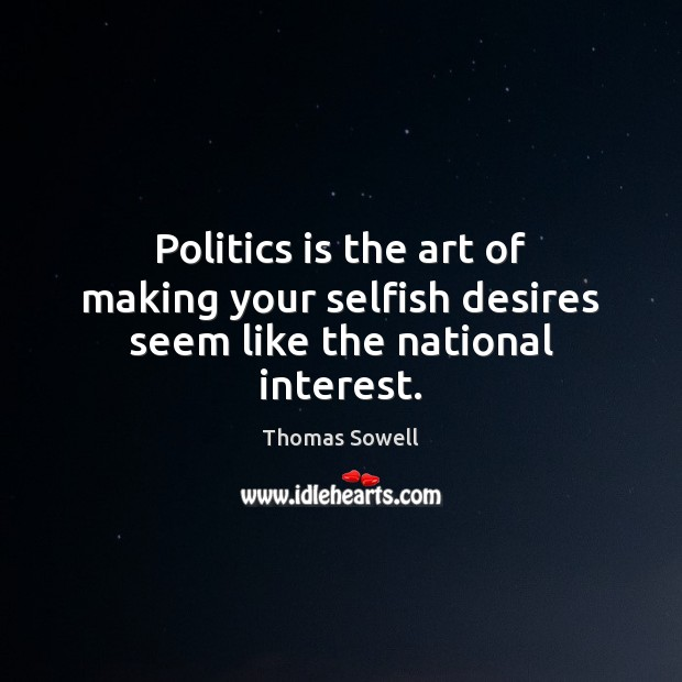 Politics is the art of making your selfish desires seem like the national interest. Thomas Sowell Picture Quote