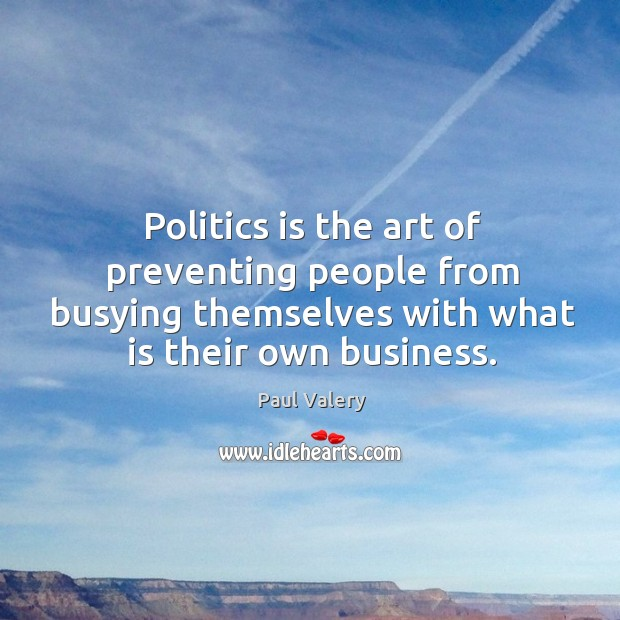 Politics is the art of preventing people from busying themselves with what is their own business. Image