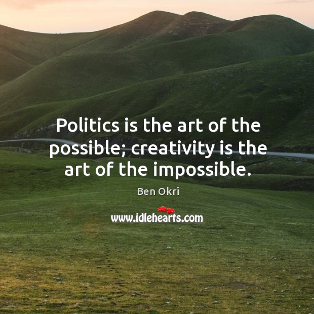 Politics is the art of the possible; creativity is the art of the impossible. Ben Okri Picture Quote