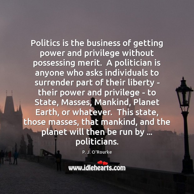 Politics is the business of getting power and privilege without possessing merit. Image