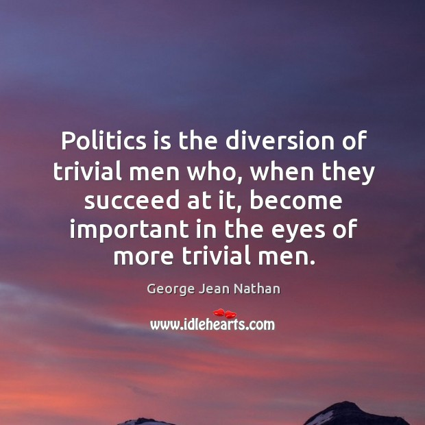 Politics is the diversion of trivial men who, when they succeed at it, become important in the eyes of more trivial men. Image