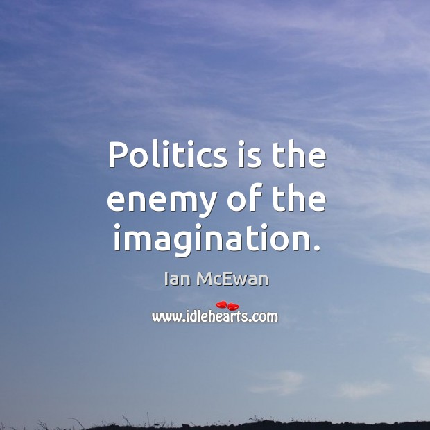 Politics is the enemy of the imagination. Image