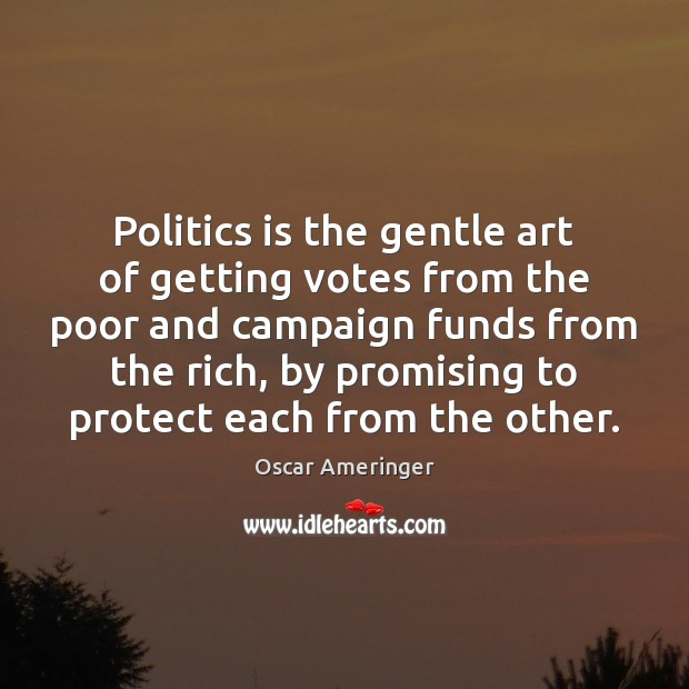 Image, Politics is the gentle art of getting votes from the poor and campaign funds from the rich.