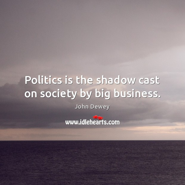 Image, Politics is the shadow cast on society by big business.
