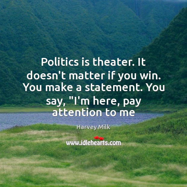 Politics is theater. It doesn't matter if you win. You make a Image