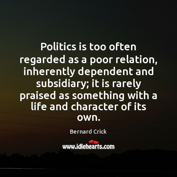 Politics is too often regarded as a poor relation, inherently dependent and Politics Quotes Image