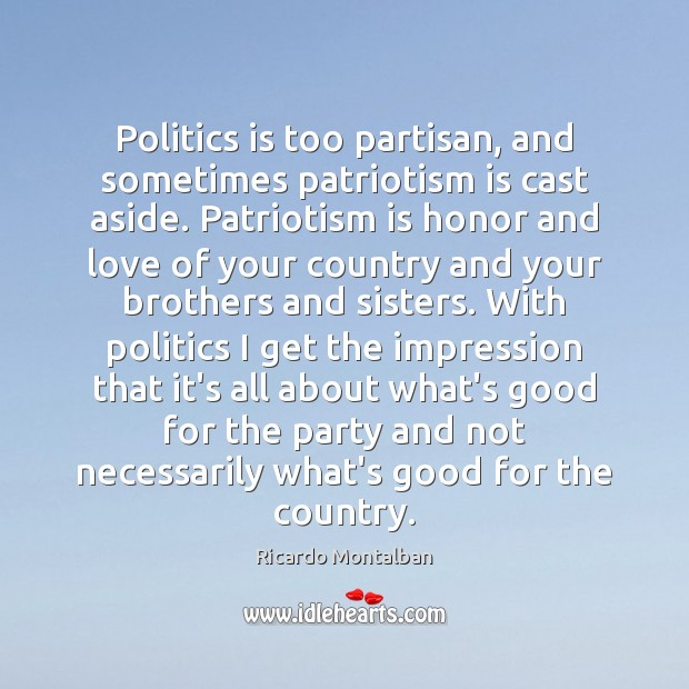 Politics is too partisan, and sometimes patriotism is cast aside. Patriotism is Ricardo Montalban Picture Quote