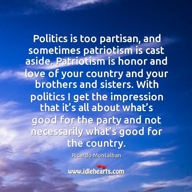 Politics is too partisan, and sometimes patriotism is cast aside. Ricardo Montalban Picture Quote