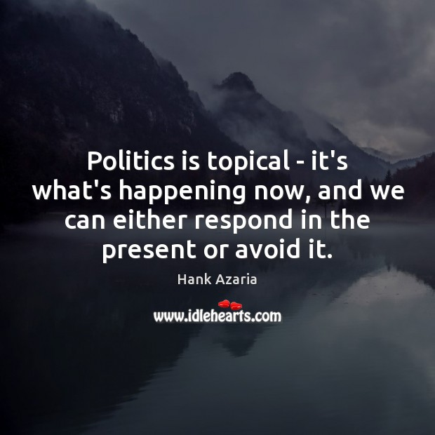Politics is topical – it's what's happening now, and we can either Hank Azaria Picture Quote