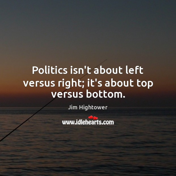 Politics isn't about left versus right; it's about top versus bottom. Politics Quotes Image