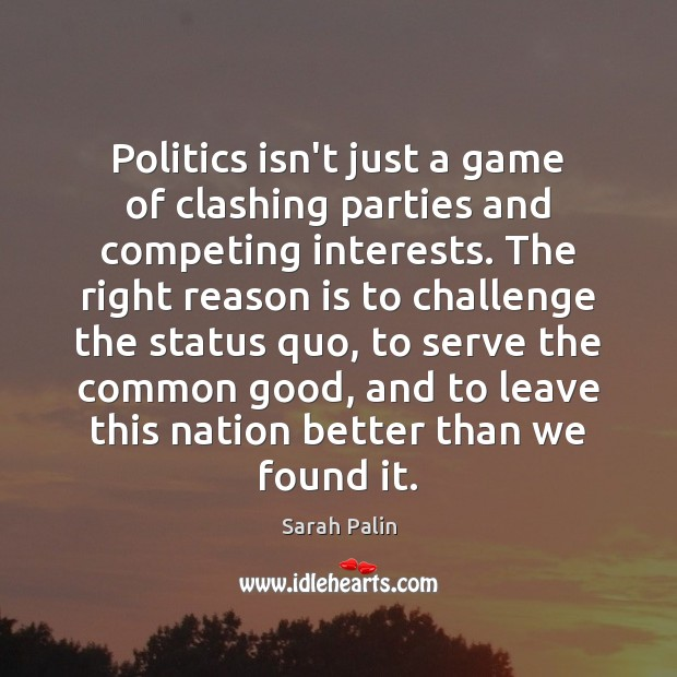 Politics isn't just a game of clashing parties and competing interests. The Sarah Palin Picture Quote